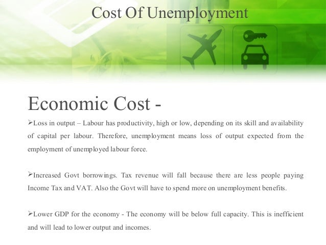 Cost Of Unemployment Economic Cost - Loss in output – Labour has productivity, high or low, depending on its skill and av...