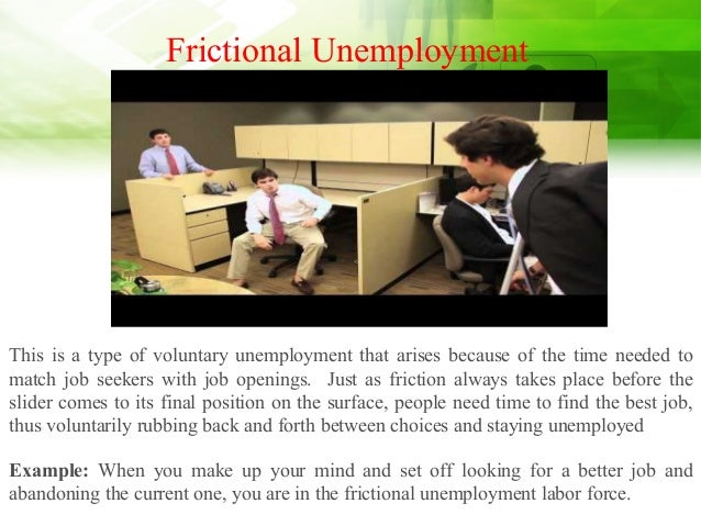 Frictional Unemployment This is a type of voluntary unemployment that arises because of the time needed to match job seeke...