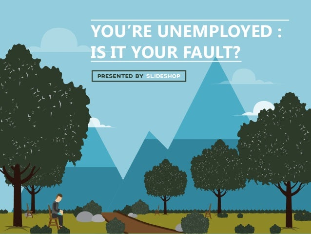 YOU'RE UNEMPLOYED : IS IT YOUR FAULT?