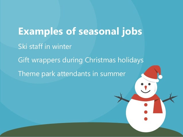 Examples of seasonal jobs Gift wrappers during Christmas holidays Ski staff in winter Theme park attendants in summer