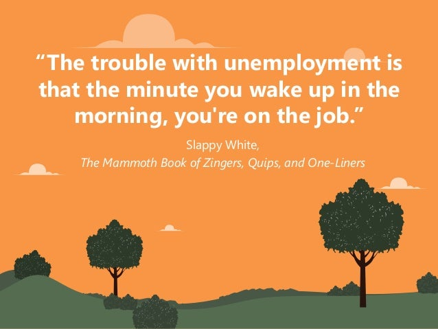 """Slappy White, The Mammoth Book of Zingers, Quips, and One-Liners """"The trouble with unemployment is that the minute you wak..."""