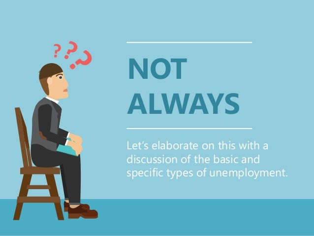 NOT ALWAYS Let's elaborate on this with a discussion of the basic and specific types of unemployment.