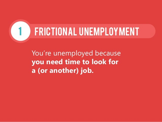 You're unemployed because you need time to look for a (or another) job. FRICTIONAL Unemployment1