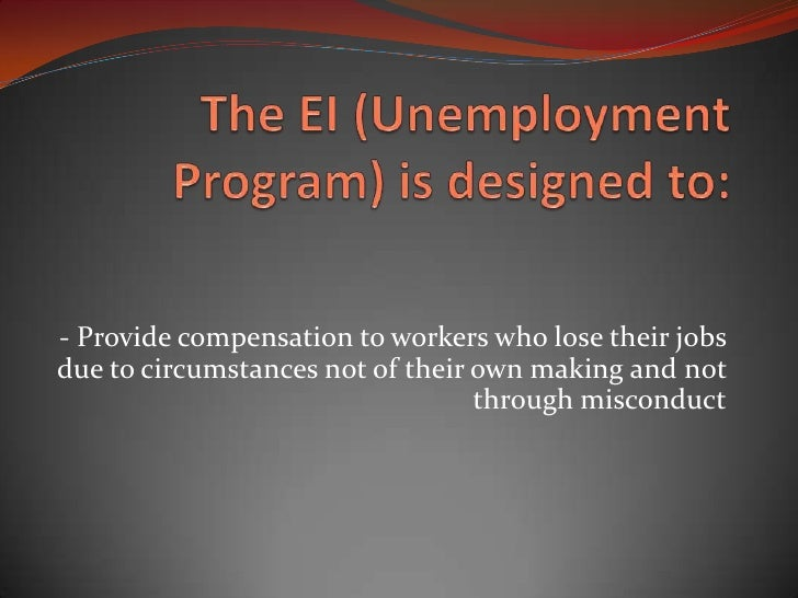 The EI (Unemployment Program) is designed to:<br /> <br />- Provide compensation to workers who lose their jobs due to cir...