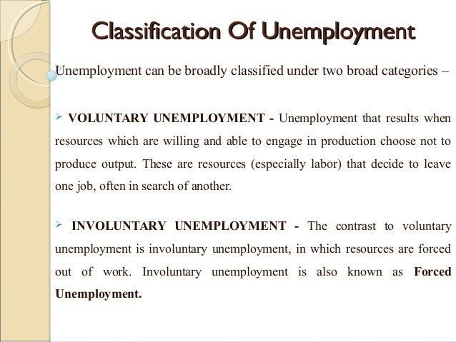 voluntary and involuntary unemployment economics essay Involuntary unemployment occurs when a person is willing to work at the  prevailing wage yet is unemployed involuntary unemployment is distinguished  from voluntary unemployment,  in an economy with involuntary unemployment  there is a surplus of labor at the current real wage involuntary unemployment  cannot be.