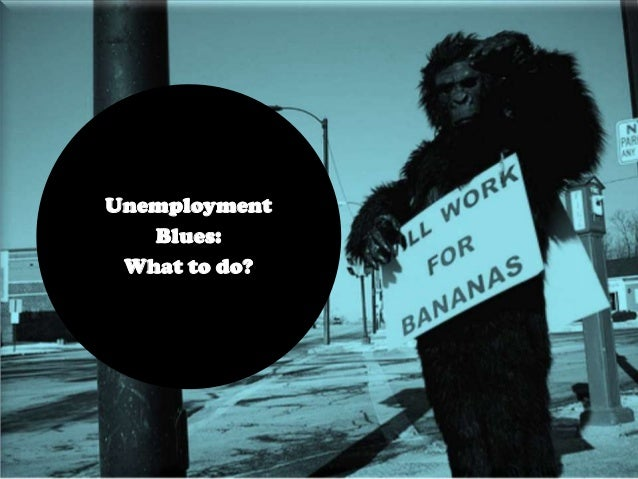 Unemployment Blues: What to do?