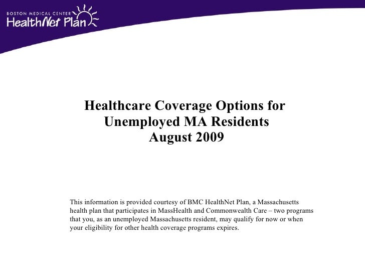 Healthcare Coverage Options for  Unemployed MA Residents August 2009 This information is provided courtesy of BMC HealthNe...