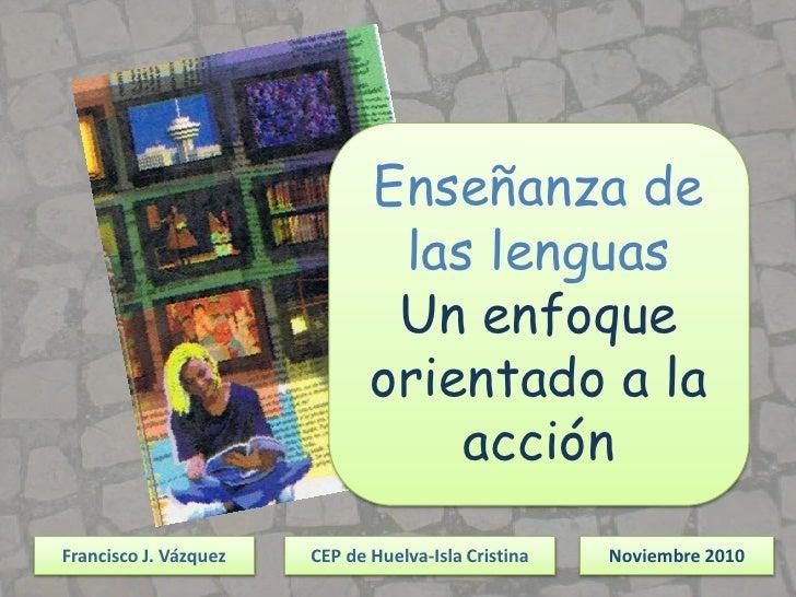 Enseñanza de las lenguas<br />Un enfoque orientado a la acción<br />Francisco J. Vázquez <br />CEP de Huelva-Isla Cristina...