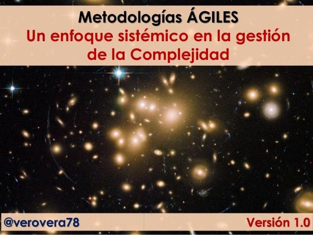 Metodologías ÁGILES Un enfoque sistémico en la gestión de la Complejidad @verovera78 Versión 1.0