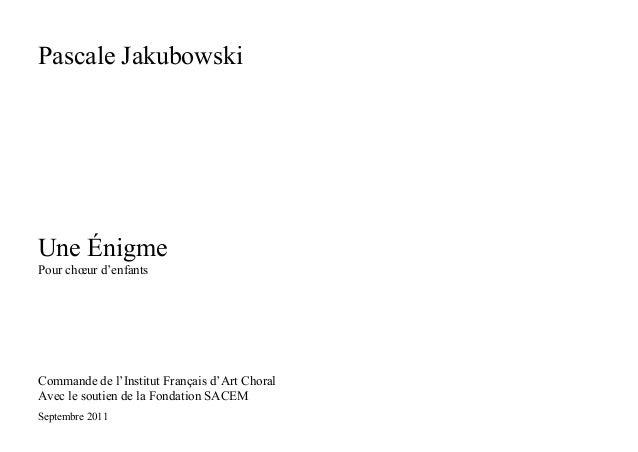 Pascale Jakubowski Une Énigme Pour chœur d'enfants Commande de l'Institut Français d'Art Choral Avec le soutien de la Fond...