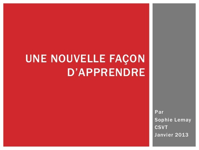 UNE NOUVELLE FAÇON D'APPRENDRE  Par Sophie Lemay CSV T Janvier 2013