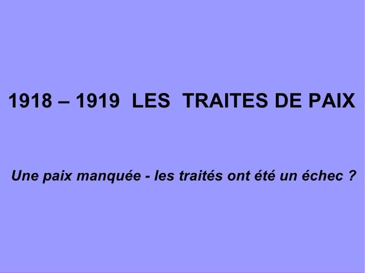 <ul><ul><li>1918 – 1919  LES  TRAITES DE PAIX </li></ul></ul><ul><ul><li>  Une paix manquée - les traités ont été un échec...