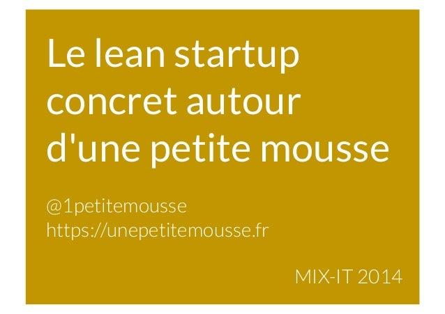 Le lean startup concret autour d'une petite mousse @1petitemousse https://unepetitemousse.fr MIX-IT 2014