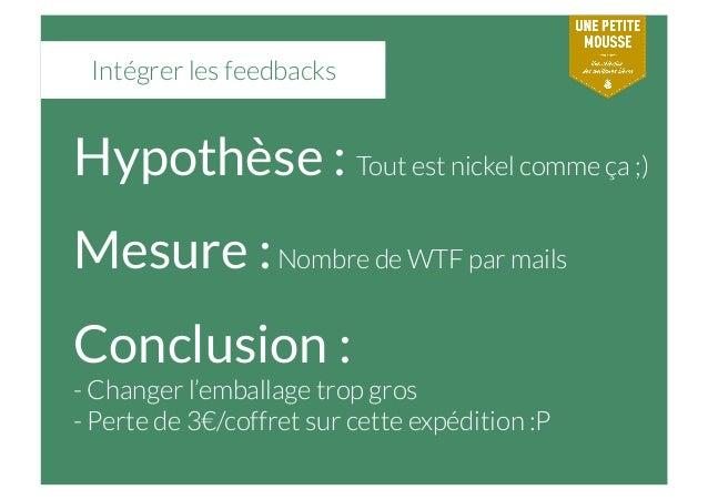 Intégrer les feedbacks Hypothèse : Tout est nickel comme ça ;) Mesure :Nombre de WTF par mails Conclusion :  -Changer l'e...