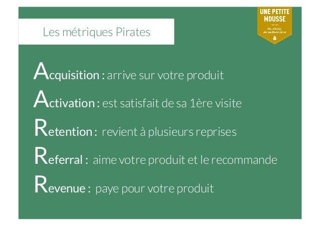 Les métriques Pirates Acquisition : arrive sur votre produit Activation : est satisfait de sa 1ère visite Retention : revi...
