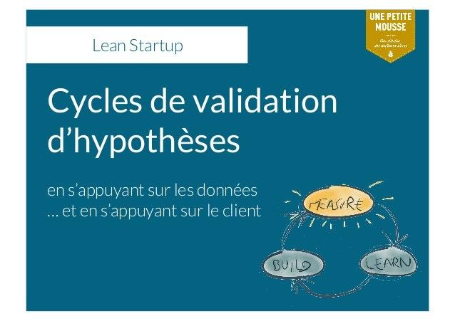 Lean Startup Cycles de validation d'hypothèses en s'appuyant sur les données … et en s'appuyant sur le client