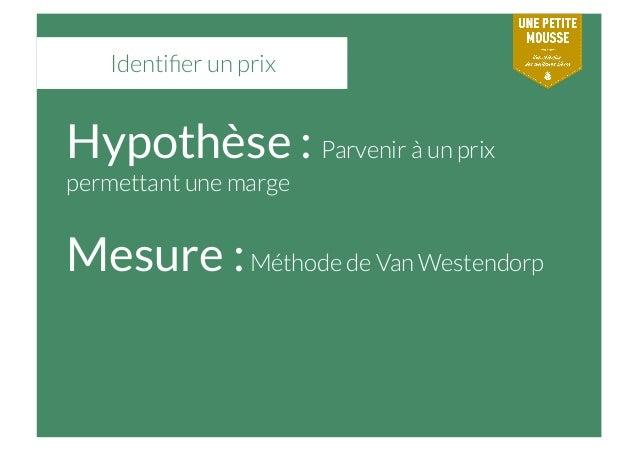 Identifier un prix Hypothèse : Parvenir à un prix permettant une marge Mesure :Méthode de Van Westendorp