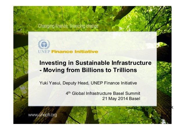 Click ! Investing in Sustainable Infrastructure - Moving from Billions to Trillions Yuki Yasui, Deputy Head, UNEP Finance ...