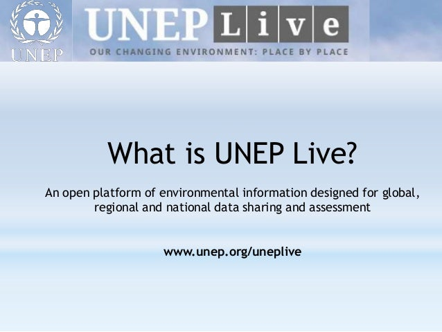What is UNEP Live? An open platform of environmental information designed for global, regional and national data sharing a...
