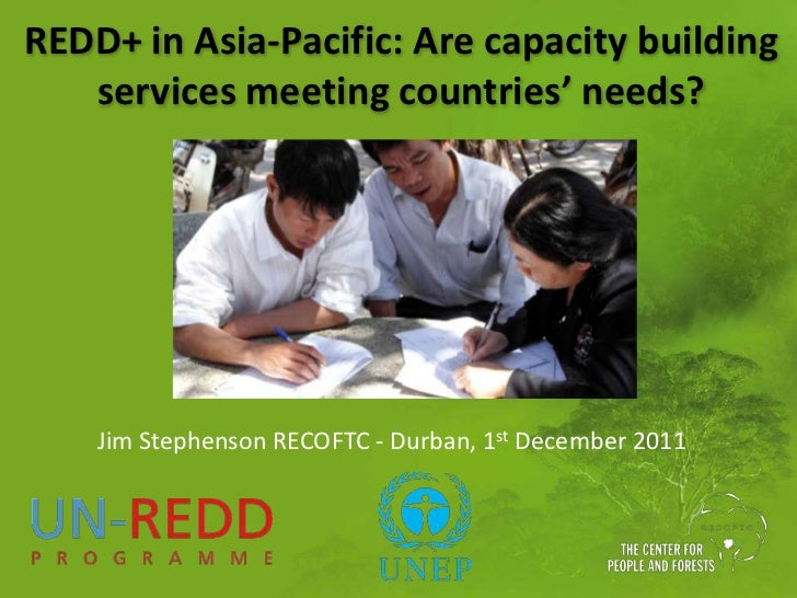 REDD+ in Asia-Pacific: Are capacity building   services meeting countries' needs?    Jim Stephenson RECOFTC - Durban, 1st ...