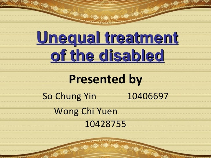 Unequal treatment of the disabled Presented by So Chung Yin 10406697 Wong Chi Yuen   10428755