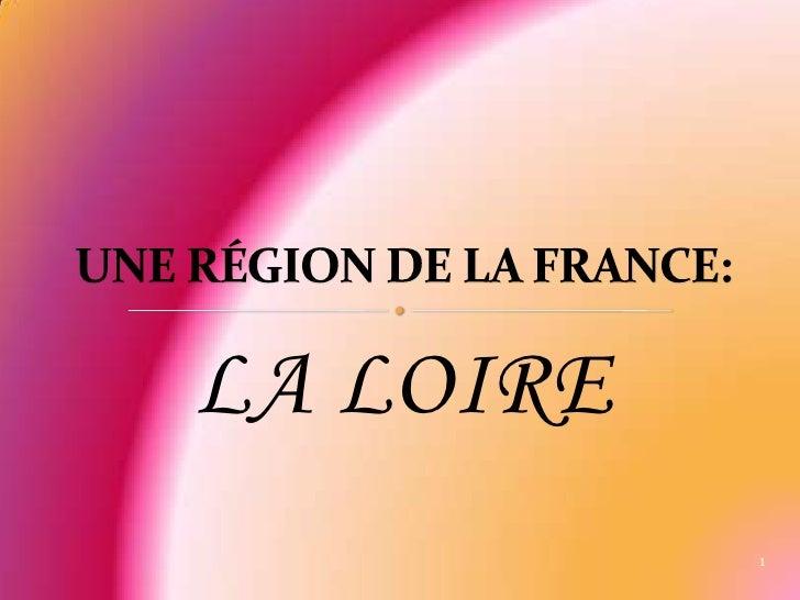 LA LOIRE<br />UNE RÉGION DE LA FRANCE:<br />1<br />