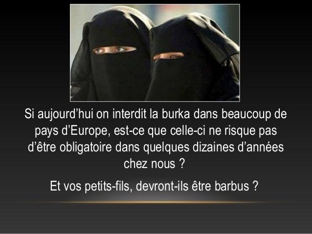 Si aujourd'hui on interdit la burka dans beaucoup de  pays d'Europe, est-ce que celle-ci ne risque pasd'être obligatoire d...