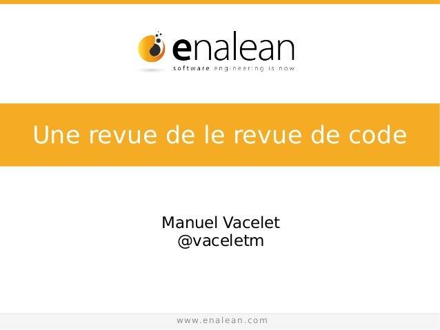 sales@enalean.com - www.enalean.com Manuel Vacelet @vaceletm www.enalean.com Une revue de le revue de code