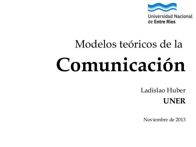 Modelos teóricos de la  Comunicación Ladislao Huber  UNER Noviembre de 2013