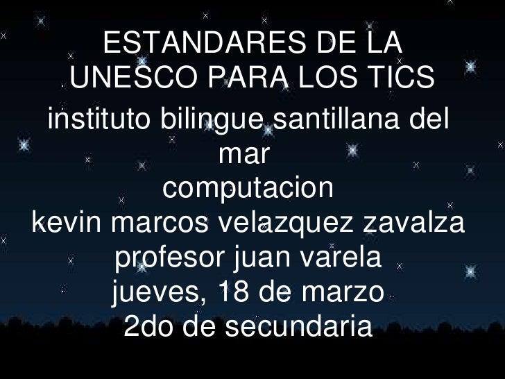 ESTANDARES DE LA UNESCO PARA LOS TICS<br />instituto bilingue santillana del mar<br />computacion<br />kevin marcos velaz...
