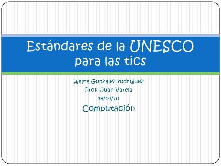 Wayra González rodríguez<br />Prof. Juan Varela<br />18/03/10<br />Computación <br />Estándares de la UNESCO para las tics...