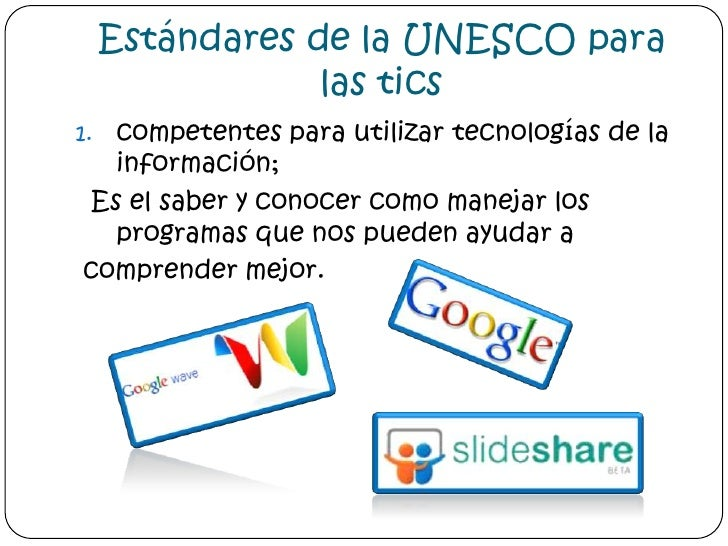 Estándares de la UNESCO para las tics<br />competentes para utilizar tecnologías de la información;<br /> Es el saber y co...