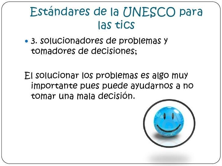 Estándares de la UNESCO para las tics<br />3. solucionadores de problemas y tomadores de decisiones;<br />El solucionar lo...