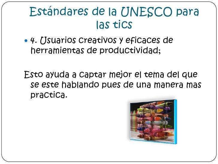 Estándares de la UNESCO para las tics<br />4. Usuarios creativos y eficaces de herramientas de productividad; <br />Esto a...