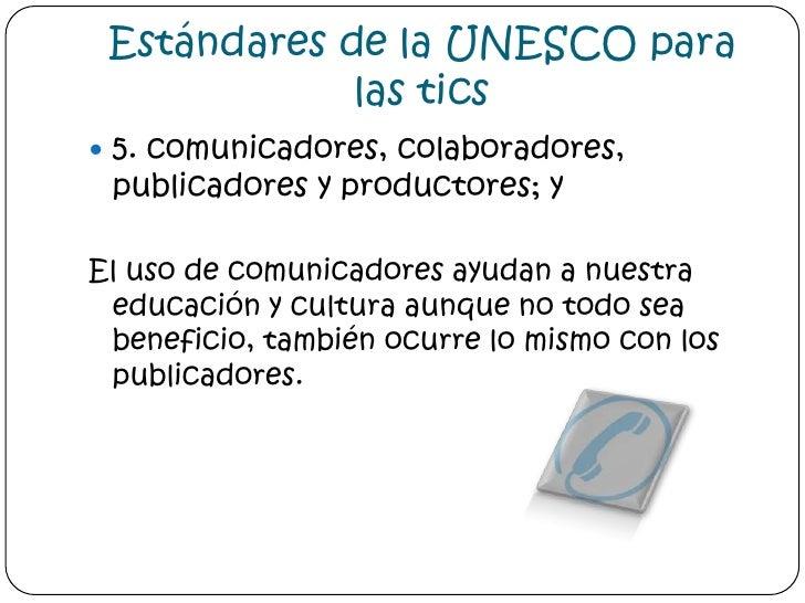 Estándares de la UNESCO para las tics<br />5. comunicadores, colaboradores, publicadores y productores; y<br />El uso de c...