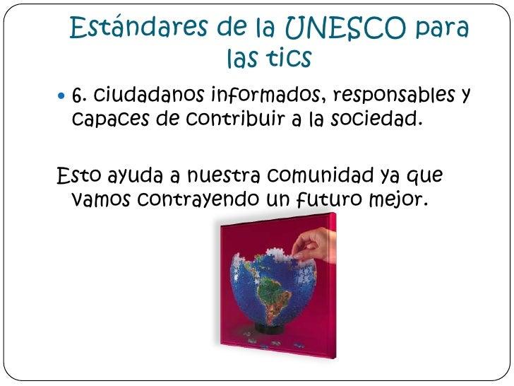 Estándares de la UNESCO para las tics<br />6. ciudadanos informados, responsables y capaces de contribuir a la sociedad. <...