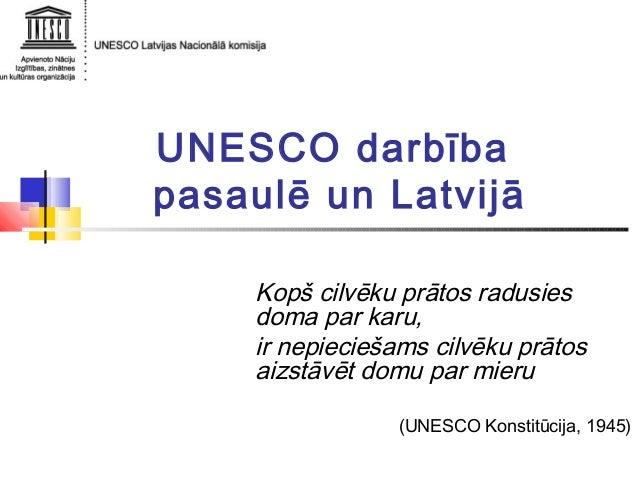UNESCO darbība pasaulē un Latvijā Kopš cilvēku prātos radusies doma par karu, ir nepieciešams cilvēku prātos aizstāvēt dom...