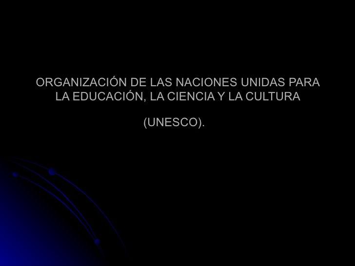 ORGANIZACIÓN DE LAS NACIONES UNIDAS PARA LA EDUCACIÓN, LA CIENCIA Y LA CULTURA (UNESCO).