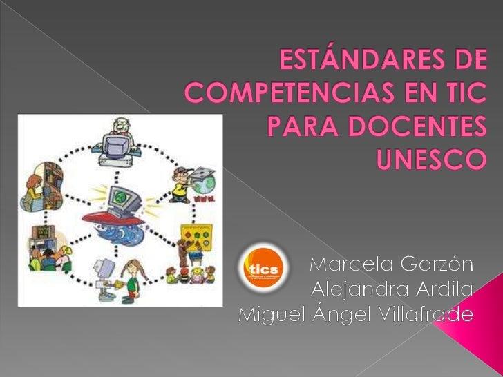 ESTÁNDARES DE COMPETENCIAS EN TICPARA DOCENTESUNESCO<br />Marcela Garzón <br />Alejandra Ardila<br />Miguel Ángel Villafr...