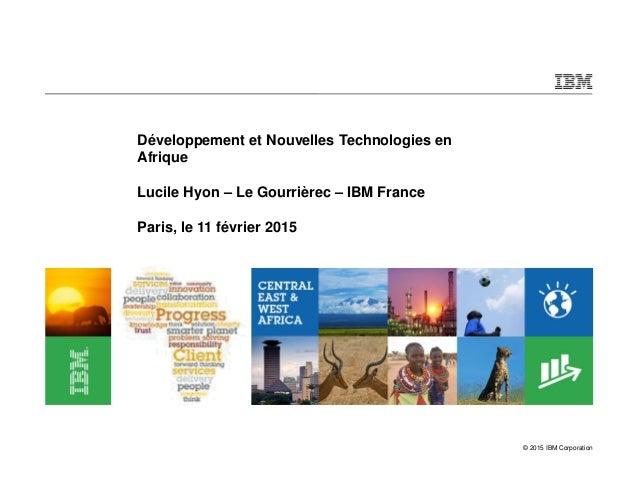 © 2015 IBM Corporation Développement et Nouvelles Technologies en Afrique Lucile Hyon – Le Gourrièrec – IBM France Paris, ...