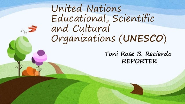 United Nations Educational, Scientific and Cultural Organizations (UNESCO) Toni Rose B. Recierdo REPORTER
