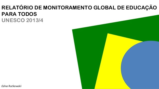 RELATÓRIO DE MONITORAMENTO GLOBAL DE EDUCAÇÃO PARA TODOS UNESCO 2013/4 Edna Rutkowski