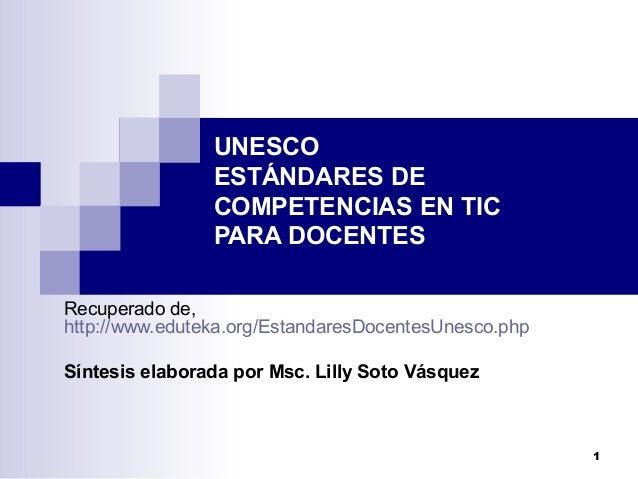 1UNESCOESTÁNDARES DECOMPETENCIAS EN TICPARA DOCENTESRecuperado de,http://www.eduteka.org/EstandaresDocentesUnesco.phpSínte...