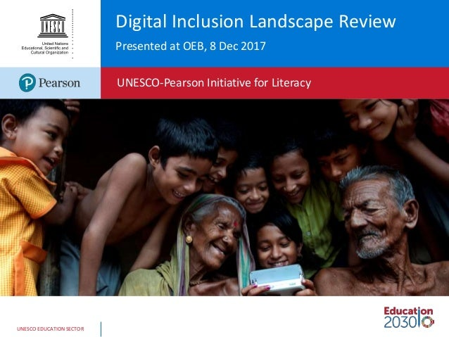 UNESCO EDUCATION SECTOR Digital Inclusion Landscape Review Presented at OEB, 8 Dec 2017 UNESCO-Pearson Initiative for Lite...