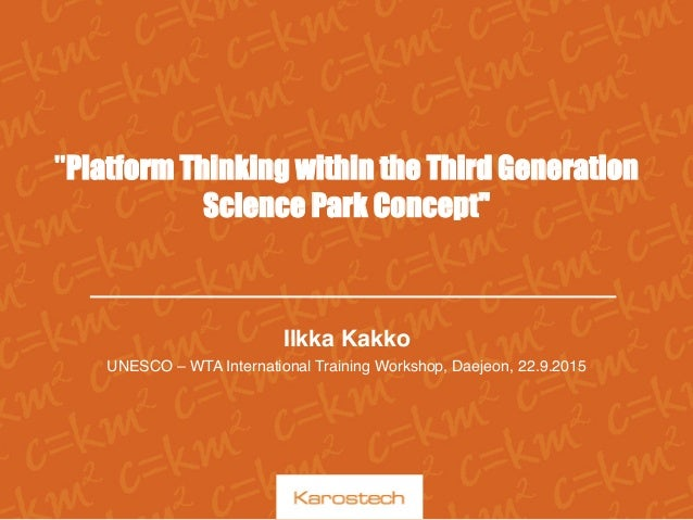 """Platform Thinking within the Third Generation Science Park Concept"" Ilkka Kakko UNESCO – WTA International Training Wor..."