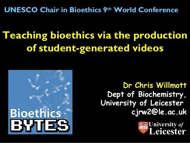 UNESCO Chair in Bioethics 9th World Conference  Teaching bioethics via the production of student-generated videos Dr Chris...