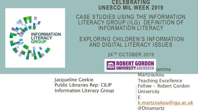 CELEBRATING UNESCO MIL WEEK 2019 CASE STUDIES USING THE INFORMATION LITERACY GROUP (ILG) DEFINITION OF INFORMATION LITERAC...