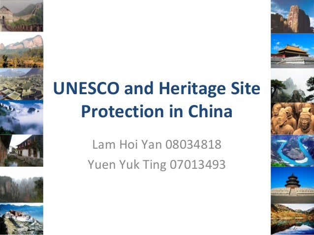 UNESCO and Heritage Site Protection in China Lam Hoi Yan 08034818 Yuen Yuk Ting 07013493