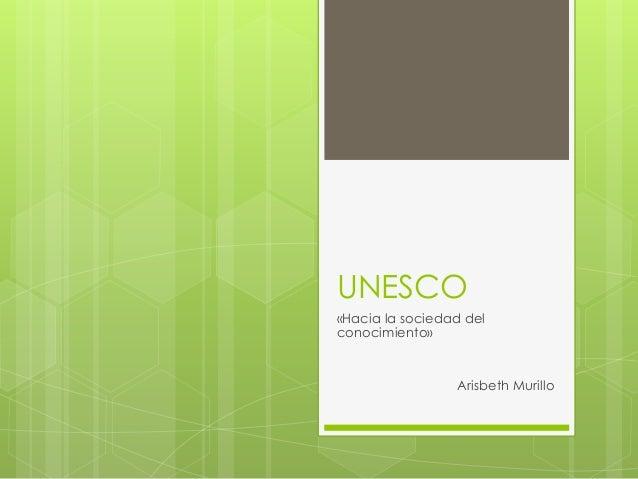 UNESCO  «Hacia la sociedad del  conocimiento»  Arisbeth Murillo