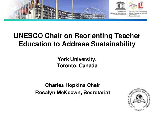 UNESCO Chair on Reorienting Teacher Education to Address Sustainability York University, Toronto, Canada Charles Hopkins C...